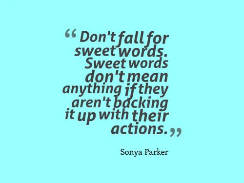 Don't fall for sweet words. Sweet words don't mean anything if they aren't backing it up with their actions