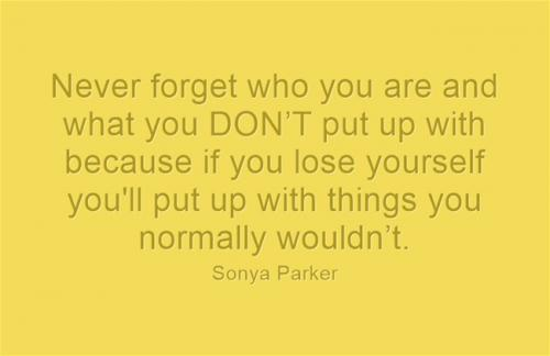 Never forget who you are and what you DONT put up with because if you lose yourself you'll put up with things you normally wouldnt.
