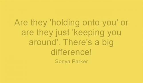 Are they 'holding onto you' or are they just 'keeping you around'. There's a big difference!