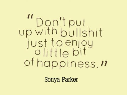 Don't put up with bullshit just to enjoy a little bit of happiness.