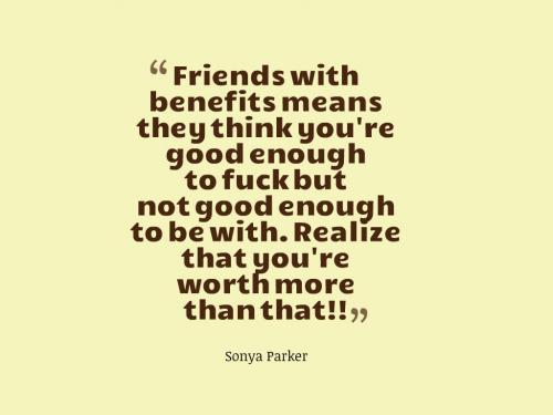 Friends with benefits means they think you're good enough to fuck but not good enough to be with. Realize that you're worth more than that!!