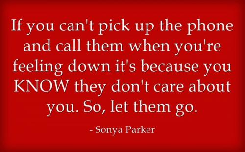 If you can't pick up the phone and call them when you're feeling down it's because you KNOW they don't care about you. So, let them go.
