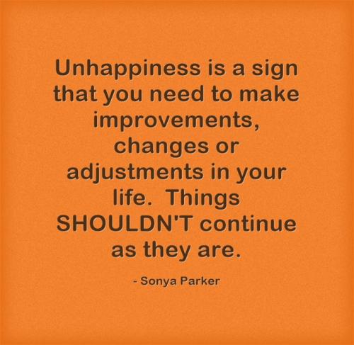 Unhappiness is a sign that you need to make improvements, changes or adjustments in your life.  Things SHOULDN'T continue as they are.