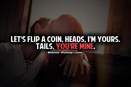 Lets flip coin. Heads, I'm yours. Tails, you're mine.