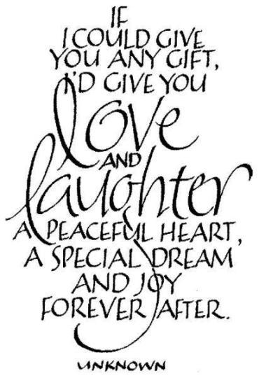 If I could give you any gift, I'd give you love and laughter a peaceful heart, a special dream and joy forever after.