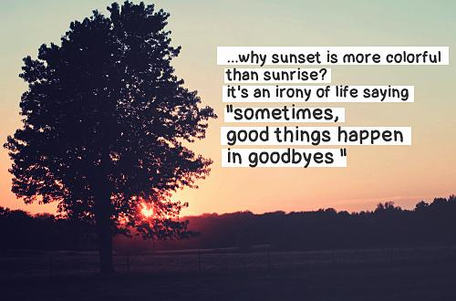 Why sunset is more colorful than sunrise? It's an irony of life saying, 'sometimes, good things happen in goodbyes.'