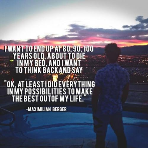 I want to end up at 80, 90, 100 years old, about to die in my bed, and I want to think back and say OK, at least I did everything in my possibilities to make the best out of my life.