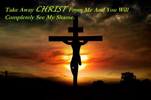 Take away CHRIST from me and you will completely see my shame.