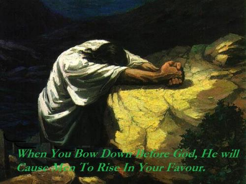 When you bow down before God, He will cause men to rise in your favour.