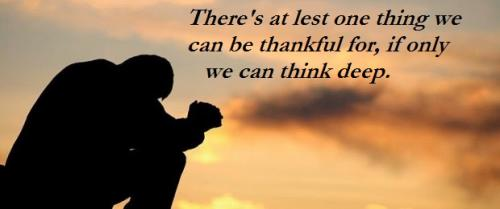 There's at lest one thing we can be thankful for, if only we can think deep.