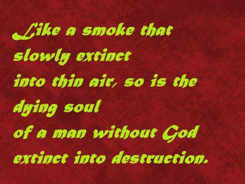 Like a smoke that slowly extinct into a thin air, so is the dying Soul of a man without God extinct into destruction.