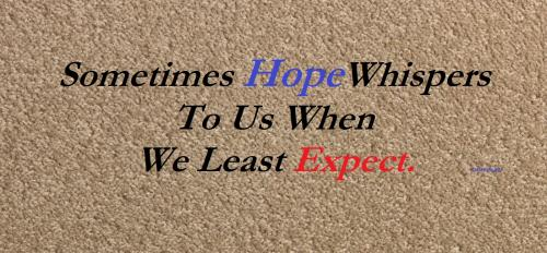 Sometimes hope whispers on us when we least expect.