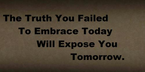 Exposing The Truth Quotes: The Truth You Failed To Embrace Today, Will Expose You