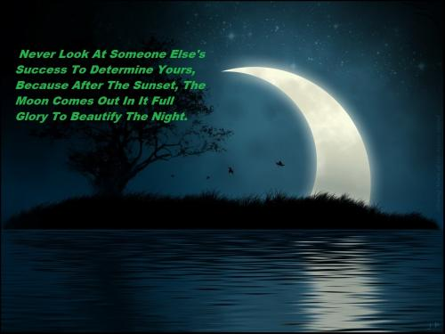 Never look at someone else's success to determine yours, because after the sunset, the moon comes out in it full glory to beautify the night.