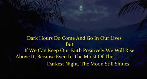 Dark Hours Do Come And Go In Our Lives But If We Can Keep Our Faith Positively We Will Rise Above It, Because Even In The Midst Of The Darkest Night, The Moon Still Shines.