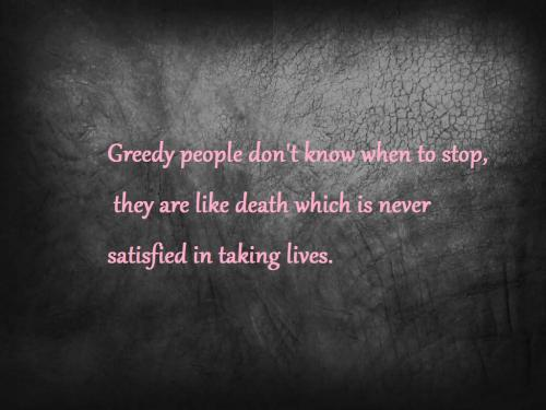 Greedy people don't know when to stop, they are like death that is never satisfied in taking lives.