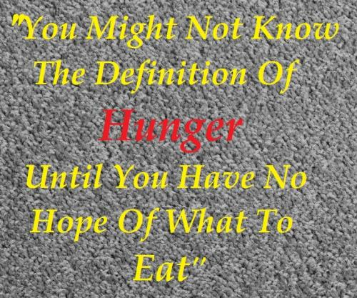 You might not know the definition of hunger until you have no hope of what to eat.