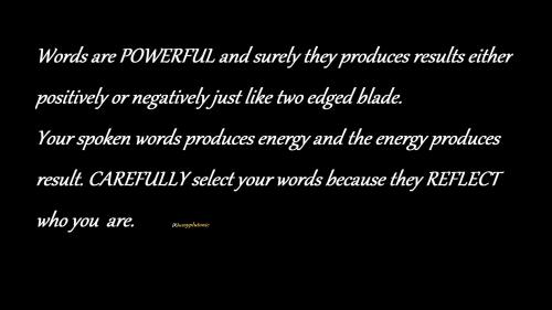 Words are POWERFUL and surely they produces results either positively or negatively just like two edged blade.