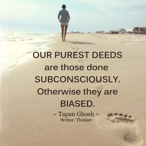 Our purest deeds are those done subconsciously. Otherwise they are biased.