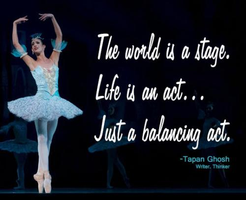 The world is a stage. Life is an act. Just a balancing act.
