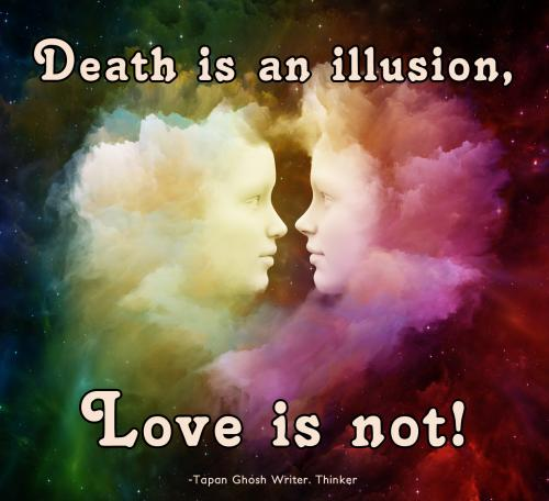 Death is an illusion, Love is not.