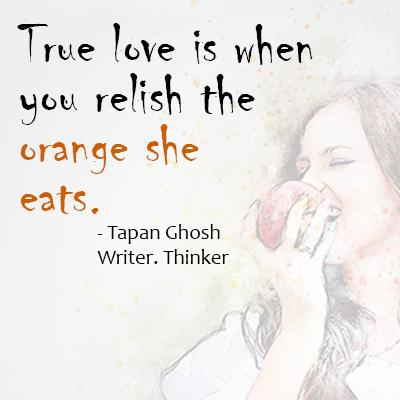True love is when you relish the orange she eats.