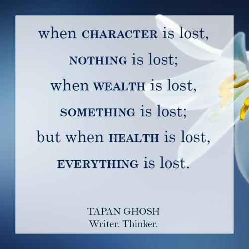 When character is lost, nothing is lost; when wealth is lost, something is lost; but when health is lost, everything is lost.