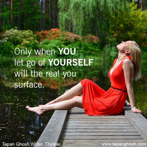 Only when YOU let go of YOURSELF will the real you surface.