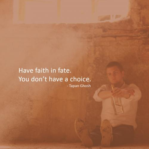 Have faith in fate. You don't have a choice.