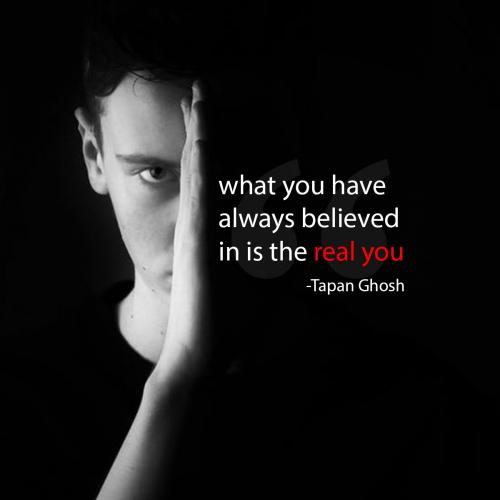 What you have always believed in is the real you.