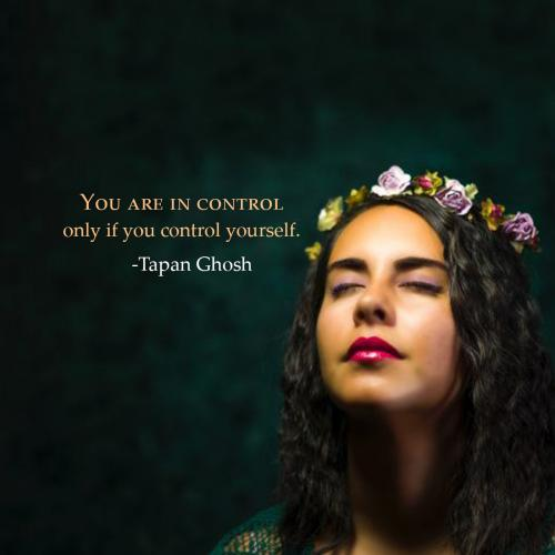 You are in control only if you control yourself.