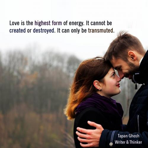 Love is the highest form of energy. It cannot be created or destroyed. It can only be transmuted.