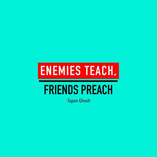 Enemies Teach. Friends Preach.