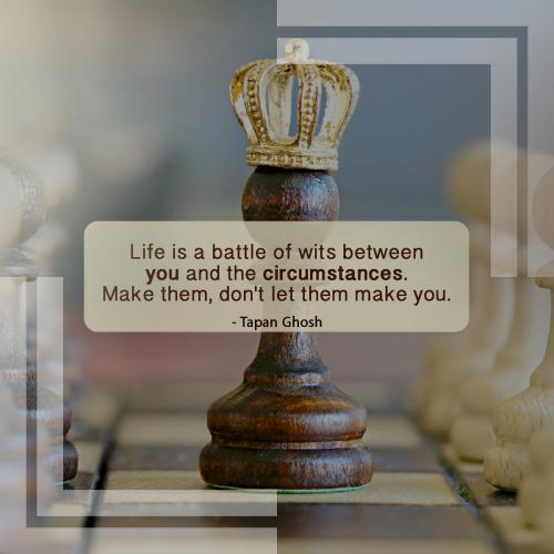 Life is a battle of wits between you and the circumstances. Make them, don't let them make you.