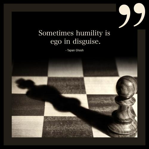 Sometimes humility is ego in disguise.