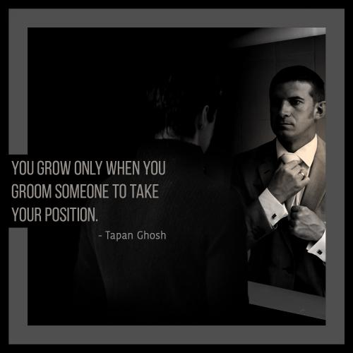 You grow only when you groom someone to take your position.