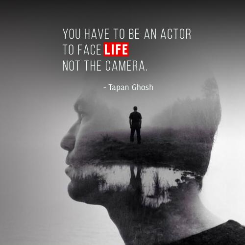 You have to be an Actor to face life not the camera.
