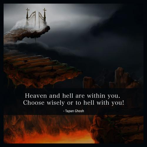 Heaven and Hell are within you. Choose wisely or to hell with you!