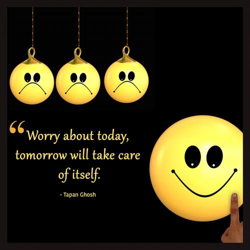 Worry about today, tomorrow will take care of itself.