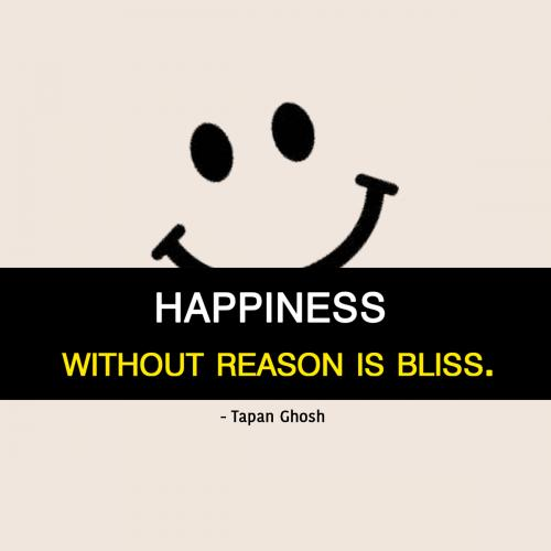 Happiness without reason is bliss.