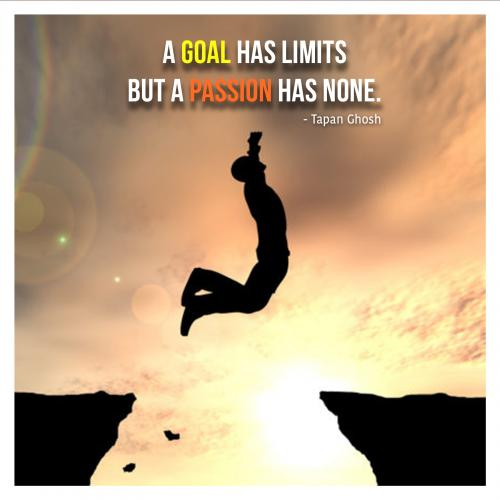 A goal has limits but a passion has none.