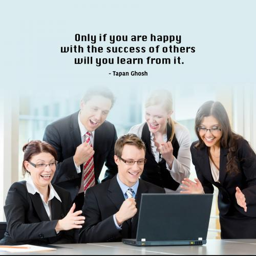 Only if you are happy with the success of others will you learn from it.