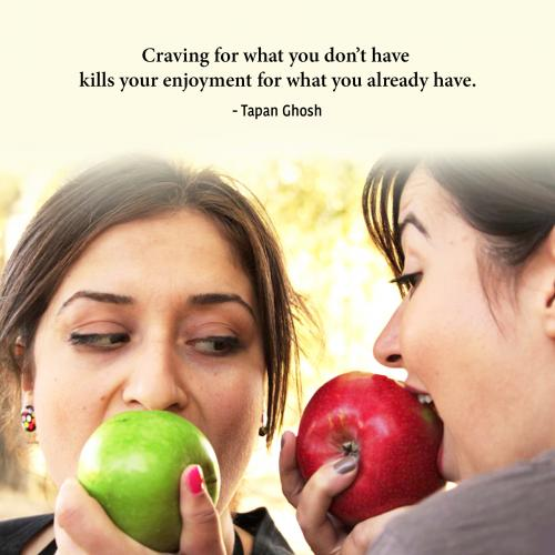 Craving for what you dont have kills your enjoyment for what you already have.