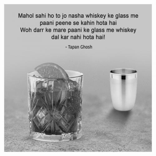Mahol sahi ho to jo nasha whiskey ke glass me paani peene se kahin hota hai Woh darr ke mare paani ke glass me whiskey dal kar nahi hota hai!