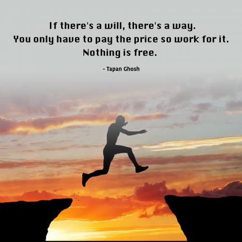 If there's a will, there's a way. You only have to pay the price so work for it. Nothing is free.
