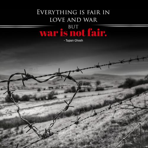 Everything is fair in love and war but war is not fair.