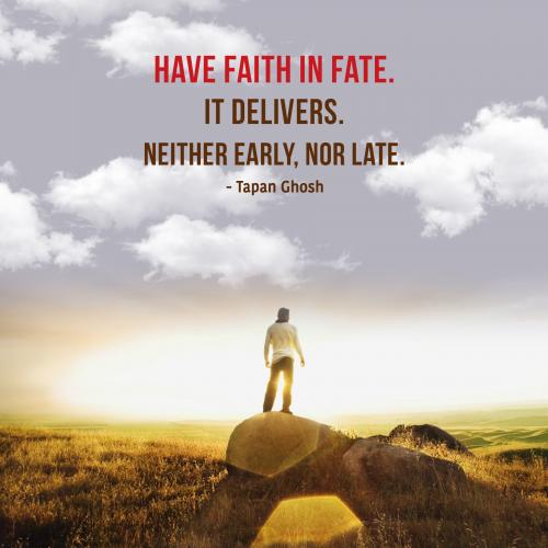 Have faith in fate. It delivers. Neither early, nor late.