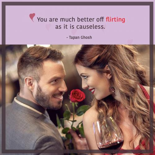 You are much better off flirting as it is causeless.