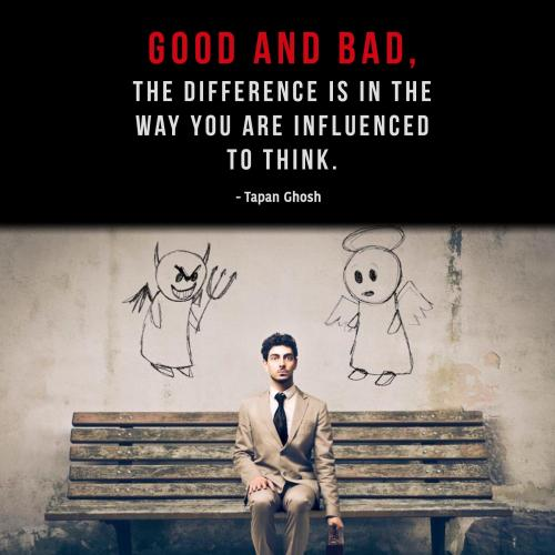 Good and bad, the difference is in the way you are influenced to think.