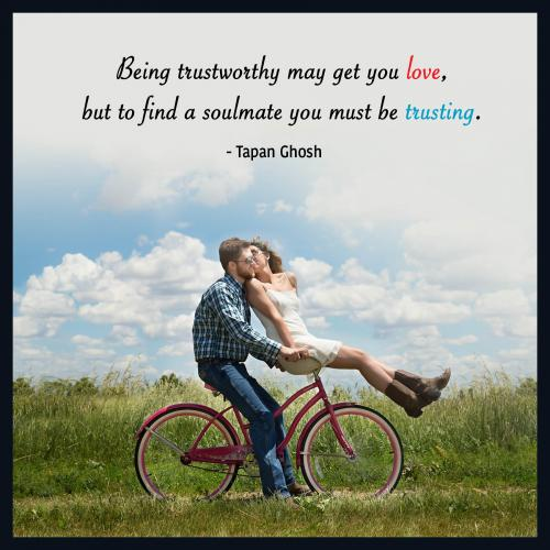 Being trustworthy may get you love, but to find a soulmate you must be trusting.